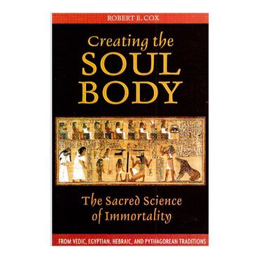 creating-the-soul-body-the-sacred-science-of-immortality-9781594772214