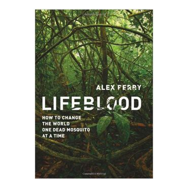 lifeblood-how-to-change-the-world-one-dead-mosquito-at-a-time-2-9781610390866