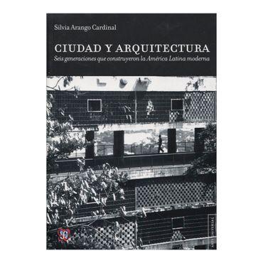 ciudad-y-arquitectura-seis-generaciones-que-construyeron-la-america-latina-moderna-1-9786071610010