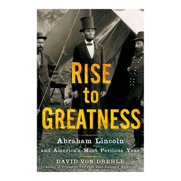 rise-to-greatness-abraham-lincoln-and-america-s-most-perilous-year-1-9780805079708