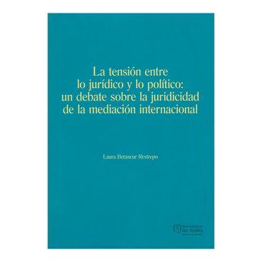 la-tension-entre-lo-juridico-y-politico-un-debate-sobre-la-juridicidad-de-la-mediacion-internacional-9789587745481