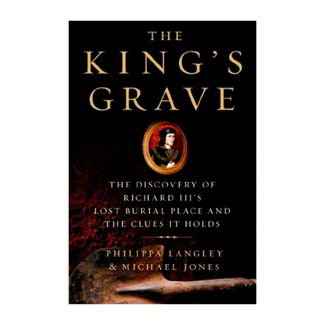 the-king-s-grave-the-discovery-of-richard-iii-s-lost-burial-place-and-the-clues-it-holds-9781250044105