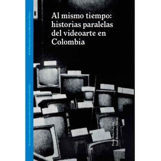 al-mismo-tiempo-historias-paralelas-del-videoarte-en-colombia-9789588471822